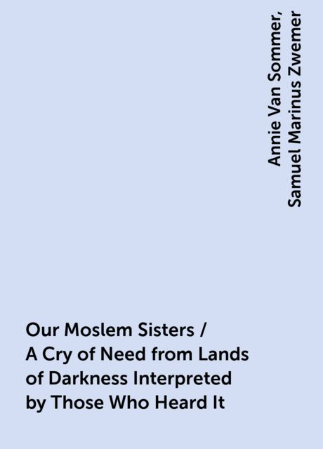 Our Moslem Sisters / A Cry of Need from Lands of Darkness Interpreted by Those Who Heard It, Annie Van Sommer, Samuel Marinus Zwemer