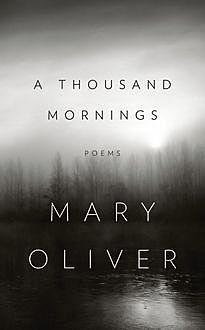 A Thousand Mornings, Mary Oliver