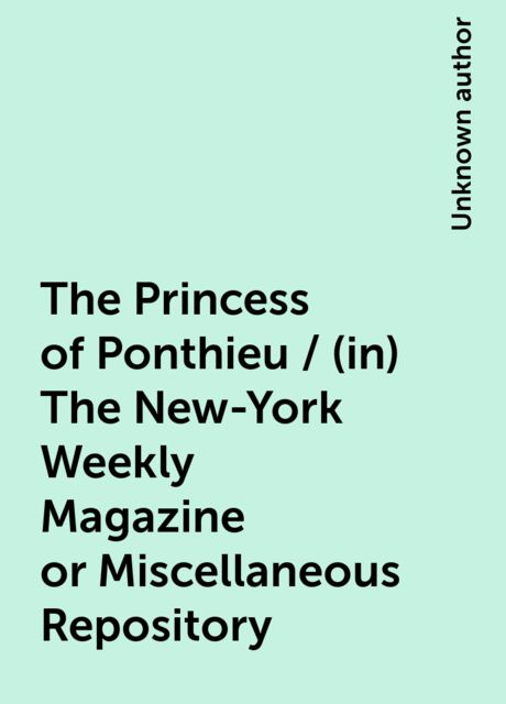 The Princess of Ponthieu / (in) The New-York Weekly Magazine or Miscellaneous Repository,