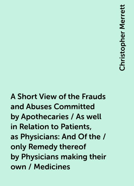 A Short View of the Frauds and Abuses Committed by Apothecaries / As well in Relation to Patients, as Physicians: And Of the / only Remedy thereof by Physicians making their own / Medicines, Christopher Merrett