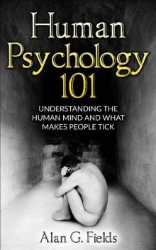 Human Psychology 101: Understanding The Human Mind And What Makes People Tick, Alan Fields