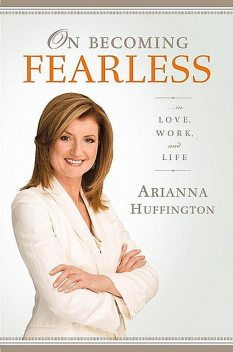 On Becoming Fearless…in Love, Work, and Life, Huffington Arianna