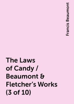 The Laws of Candy / Beaumont & Fletcher's Works (3 of 10), Francis Beaumont