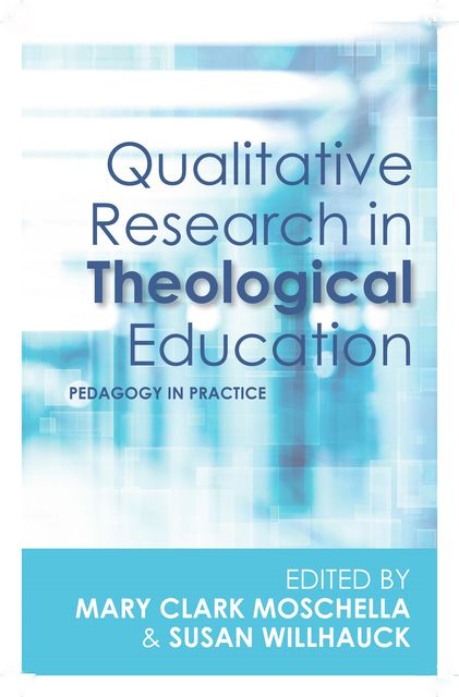 Qualitative Research in Theological Education, Susan Willhauck, Mary Clark Moschella