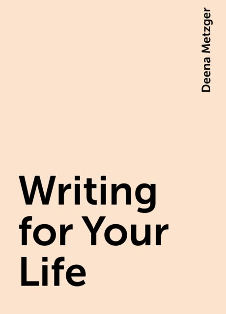 Writing for Your Life, Deena Metzger