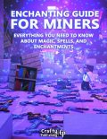 Enchanting Guide for Miners – Everything You Need to Know About Magic, Spells, And Enchantments: (An Unofficial Minecraft Book), Crafty Publishing