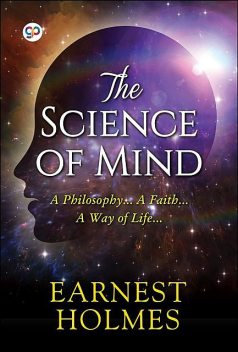 The Science of Mind – A Complete Course of Lessons in the Science of Mind and Spirit, Ernest Holmes
