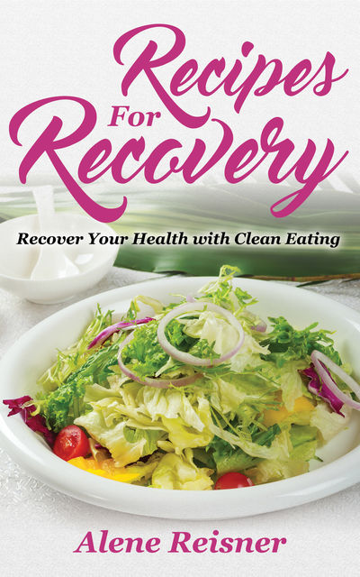 Recipes For Recovery: Recover Your Health with Clean Eating, Alene Reisner, Kaci Maultsby