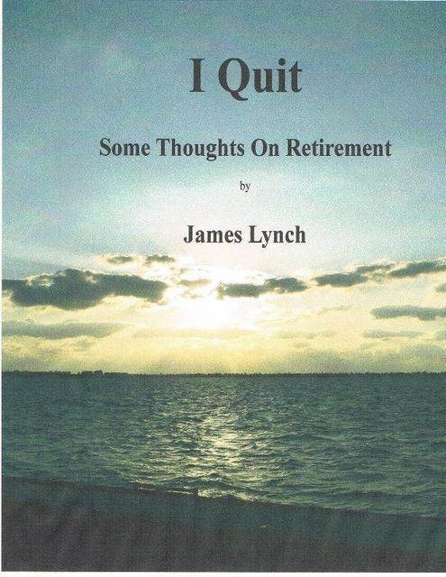 I Quit: Some Thoughts On Retirement, James Lynch