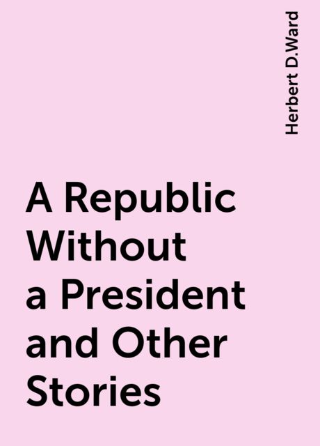 A Republic Without a President and Other Stories, Herbert D.Ward