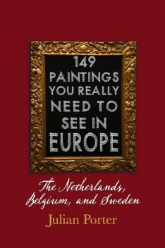 149 Paintings You Really Should See in Europe — The Netherlands, Belgium, and Sweden, Porter Julian