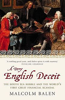 A Very English Deceit: The Secret History of the South Sea Bubble and the First Great Financial Scandal (Text Only), Malcolm Balen