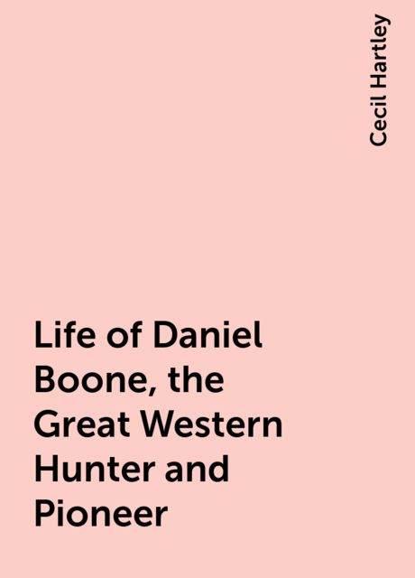 Life of Daniel Boone, the Great Western Hunter and Pioneer, Cecil Hartley