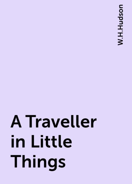 A Traveller in Little Things, W.H.Hudson