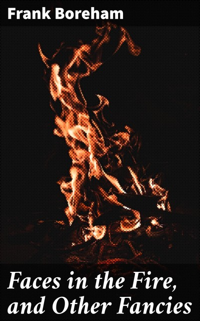 Faces in the Fire, and Other Fancies, Frank Boreham