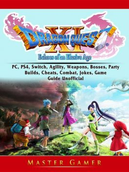 Dragon Quest XI Echoes of an Elusive Age, PC, PS4, Switch, Agility, Weapons, Bosses, Party, Builds, Cheats, Combat, Jokes, Game Guide Unofficial, Master Gamer