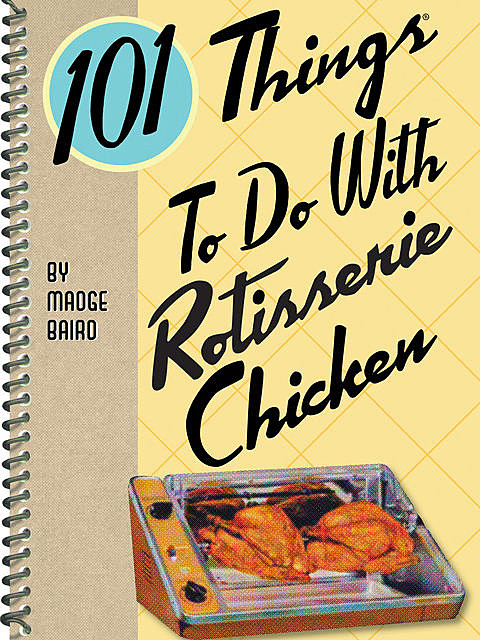 101 Things To Do With Rotisserie Chicken, Madge Baird