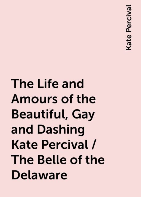 The Life and Amours of the Beautiful, Gay and Dashing Kate Percival / The Belle of the Delaware, Kate Percival