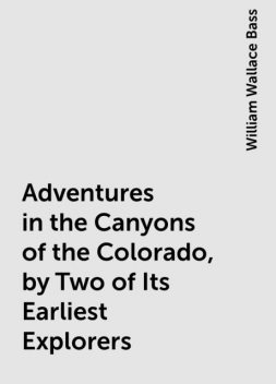 Adventures in the Canyons of the Colorado, by Two of Its Earliest Explorers, William Wallace Bass