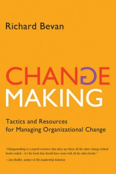 Changemaking: Tactics and Resources for Managing Organizational Change, Richard Ph.D. Bevan