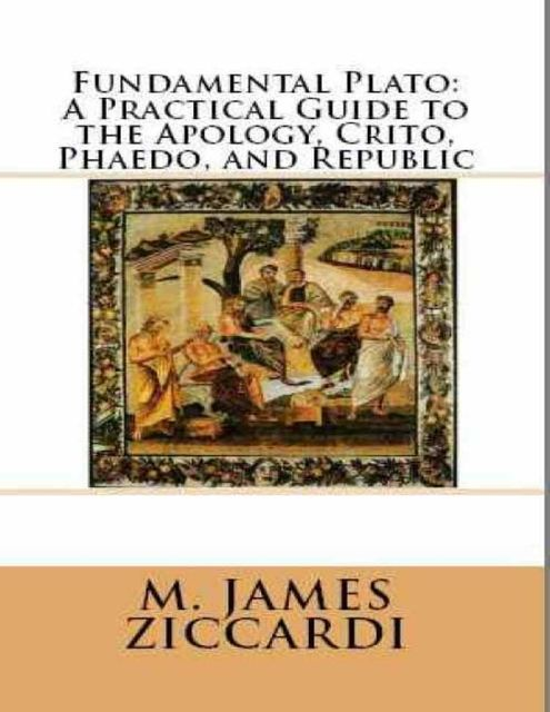 Fundamental Plato: A Practical Guide to the Apology, Crito, Phaedo, and Republic, M.James Ziccardi