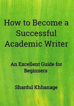 How to Become A Successful Academic Writer, Shardul Khhanage