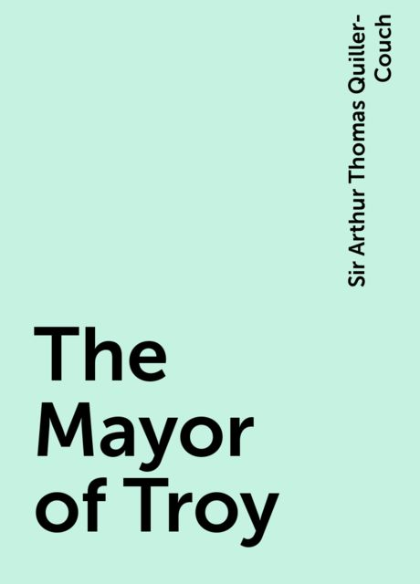 The Mayor of Troy, Sir Arthur Thomas Quiller-Couch