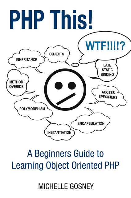 PHP This! A Beginners Guide to Learning Object Oriented PHP, Michelle Gosney