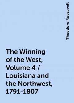 The Winning of the West, Volume 4 / Louisiana and the Northwest, 1791-1807, Theodore Roosevelt