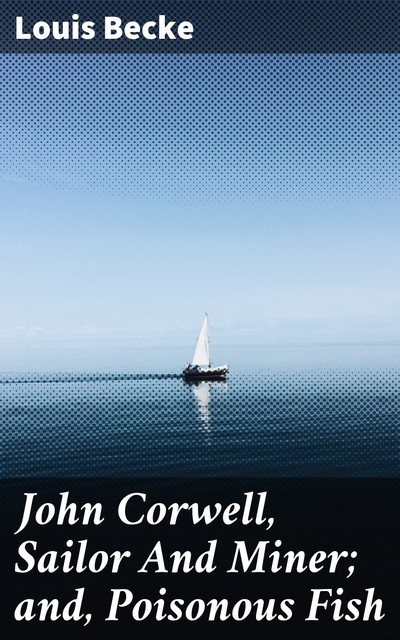 John Corwell, Sailor And Miner; and, Poisonous Fish, Louis Becke