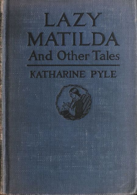Lazy Matilda, and Other Tales, Katharine Pyle
