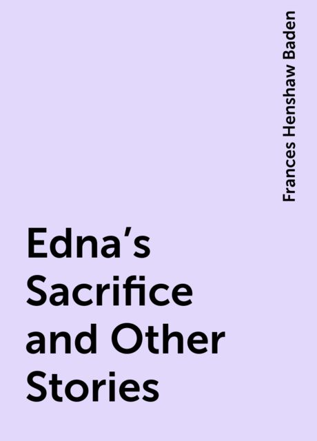 Edna's Sacrifice and Other Stories, Frances Henshaw Baden