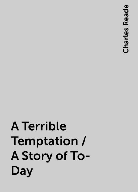 A Terrible Temptation / A Story of To-Day, Charles Reade