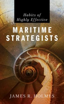 Habits of Highly Effective Maritime Strategists, James Holmes
