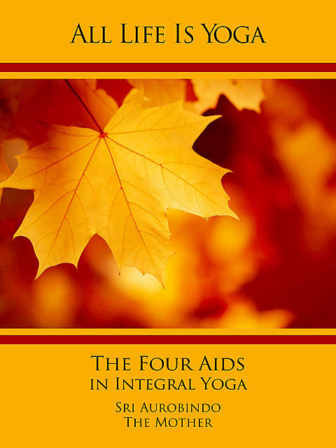 All Life Is Yoga: The Four Aids in Integral Yoga, Sri Aurobindo, The Mother