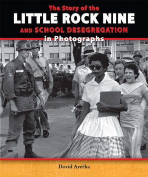 The Story of the Little Rock Nine and School Desegregation in Photographs, David Aretha