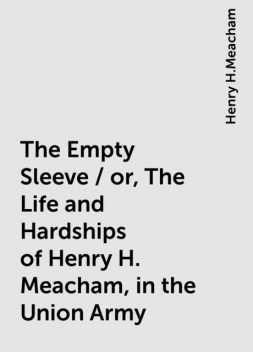 The Empty Sleeve / or, The Life and Hardships of Henry H. Meacham, in the Union Army, Henry H.Meacham