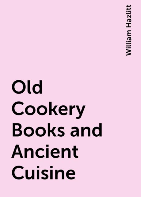Old Cookery Books and Ancient Cuisine, William Hazlitt