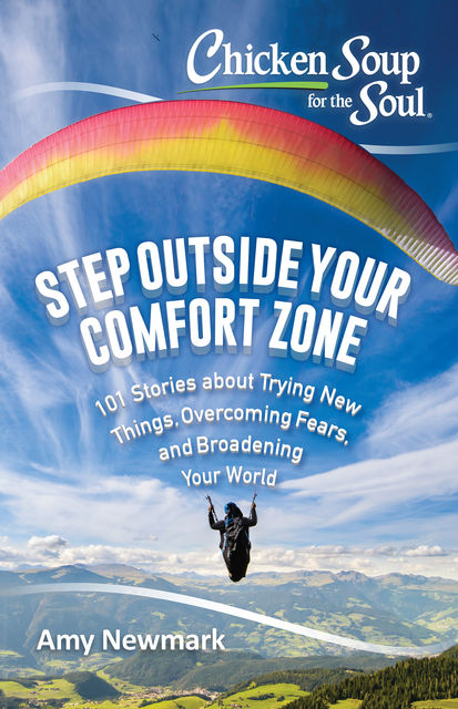 Step Outside Your Comfort Zone: 101 Stories about Trying New Things, Overcoming Fears, and Broadening Your World, Amy Newmark