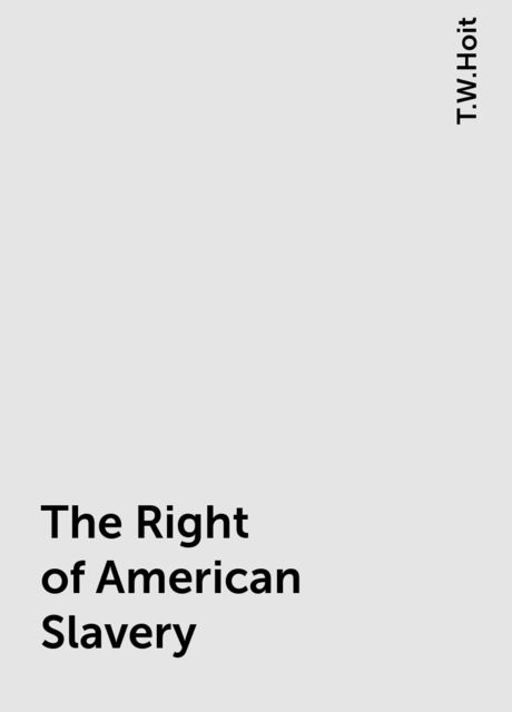 The Right of American Slavery, T.W.Hoit