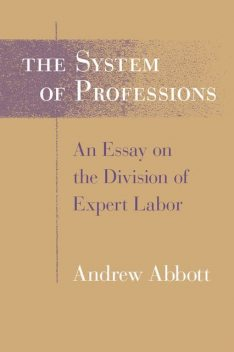 The System of Professions: An Essay on the Division of Expert Labor, Andrew Abbott