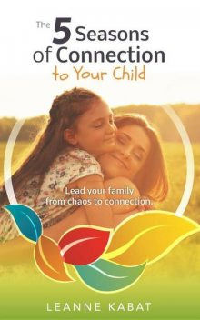 The 5 Seasons of Connection to Your Child, Leanne Kabat