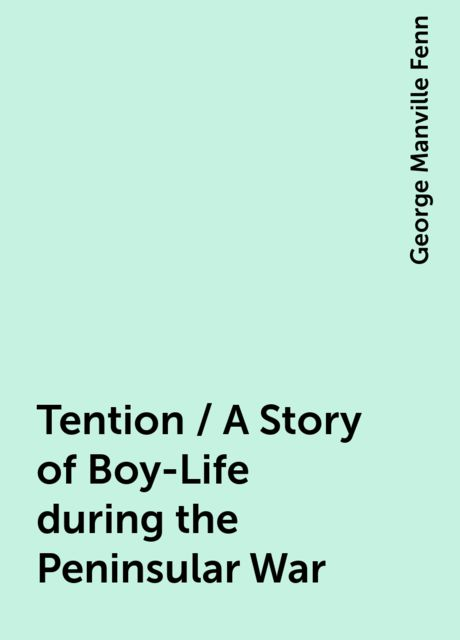 Tention / A Story of Boy-Life during the Peninsular War, George Manville Fenn