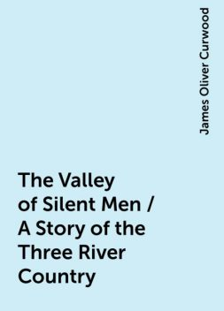 The Valley of Silent Men / A Story of the Three River Country, James Oliver Curwood