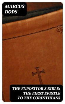 The Expositor's Bible: The First Epistle to the Corinthians, Marcus Dods