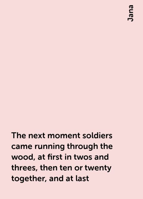 The next moment soldiers came running through the wood, at first in twos and threes, then ten or twenty together, and at last, Jana