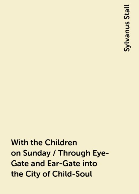 With the Children on Sunday / Through Eye-Gate and Ear-Gate into the City of Child-Soul, Sylvanus Stall