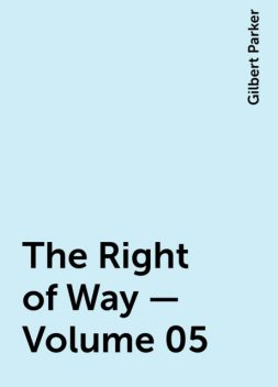 The Right of Way — Volume 05, Gilbert Parker