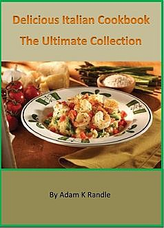 Delicious Italian Cookbook: The Ultimate Collection, Adam Randle