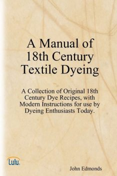 A Manual of 18th Century Textile Dyeing: A Collection of Original 18th Century Dye Recipes, with Modern Instructions for Use by Dyeing Enthusiasts Today, John Edmonds